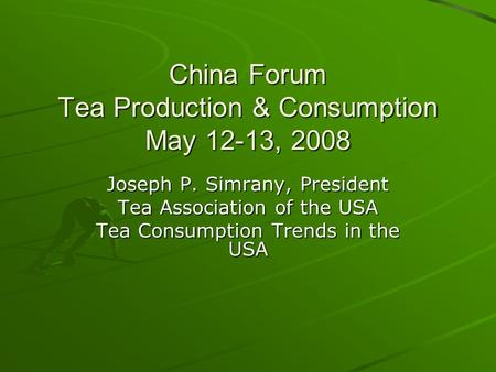 China Forum Tea Production & Consumption May 12-13, 2008 Joseph P. Simrany, President Tea Association of the USA Tea Consumption Trends in the USA.