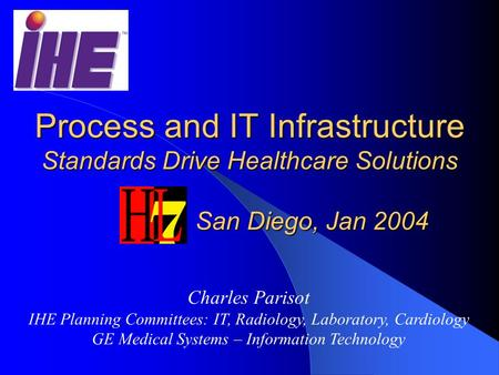 Process and IT Infrastructure Standards Drive Healthcare Solutions San Diego, Jan 2004 Charles Parisot IHE Planning Committees: IT, Radiology, Laboratory,