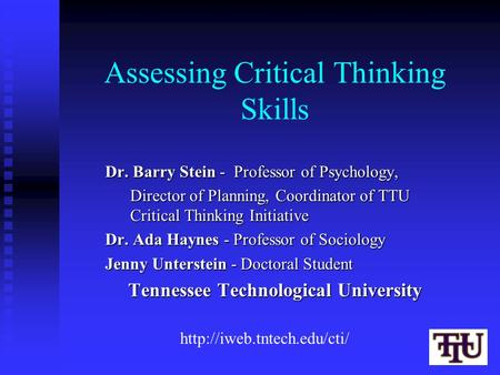 Assessing Critical Thinking Skills Dr. Barry Stein - Professor of Psychology, Director of Planning, Coordinator of TTU Critical Thinking Initiative Dr.