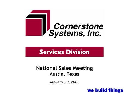 National Sales Meeting Austin, Texas January 20, 2003 Services Division we build things.