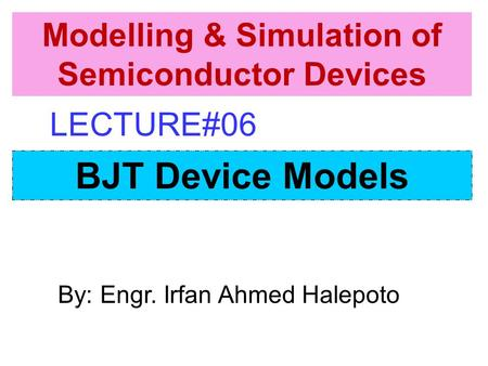 By: Engr. Irfan Ahmed Halepoto BJT Device Models Modelling & Simulation of Semiconductor Devices LECTURE#06.
