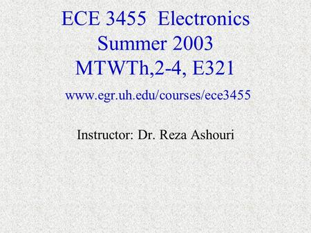 ECE 3455 Electronics Summer 2003 MTWTh,2-4, E321 www.egr.uh.edu/courses/ece3455 Instructor: Dr. Reza Ashouri.