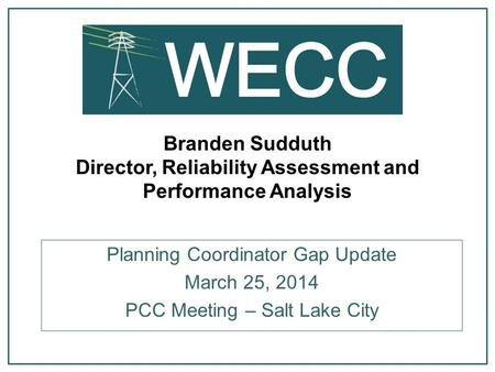 Branden Sudduth Director, Reliability Assessment and Performance Analysis Planning Coordinator Gap Update March 25, 2014 PCC Meeting – Salt Lake City.