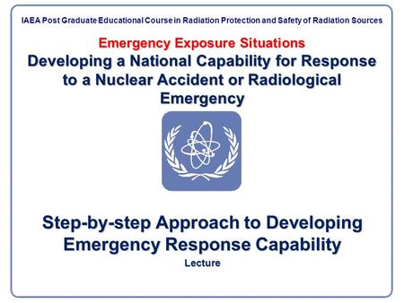 Emergency Exposure Situations Developing a National Capability for Response to a Nuclear Accident or Radiological Emergency Step-by-step Approach to Developing.