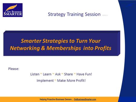 Smarter Strategies to Turn Your Networking & Memberships into Profits Please: Listen ~ Learn ~ Ask ~ Share ~ Have Fun! Implement ~ Make More Profit! Strategy.