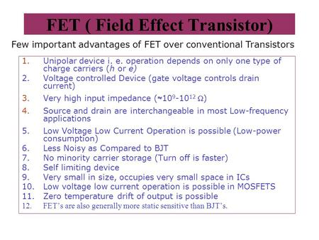 FET ( Field Effect Transistor) 1.Unipolar device i. e. operation depends on only one type of charge carriers (h or e) 2.Voltage controlled Device (gate.