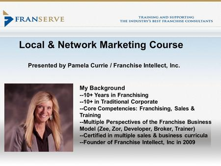 Local & Network Marketing Course Presented by Pamela Currie / Franchise Intellect, Inc. My Background --10+ Years in Franchising --10+ in Traditional Corporate.