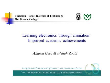 Learning electronics through animation: Improved academic achievements A haron Gero & Wishah Zoabi Technion – Israel Institute of Technology Ort Braude.