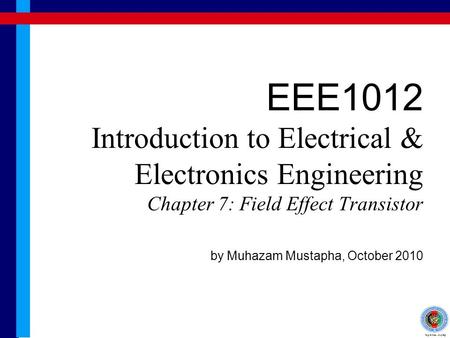 EEE1012 Introduction to Electrical & Electronics Engineering Chapter 7: Field Effect Transistor by Muhazam Mustapha, October 2010.