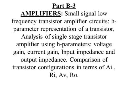 Part B-3 AMPLIFIERS: Small signal low frequency transistor amplifier circuits: h-parameter representation of a transistor, Analysis of single stage transistor.