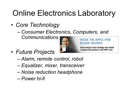 Online Electronics Laboratory Core Technology –Consumer Electronics, Computers, and Communications Future <strong>Projects</strong> –Alarm, remote control, robot –Equalizer,