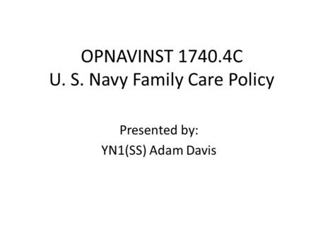 OPNAVINST 1740.4C U. S. Navy Family Care Policy Presented by: YN1(SS) Adam Davis.