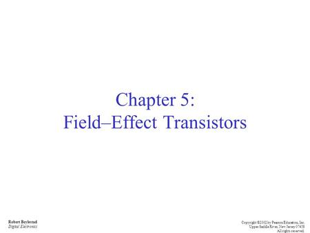 Robert Boylestad Digital Electronics Copyright ©2002 by Pearson Education, Inc. Upper Saddle River, New Jersey 07458 All rights reserved. Chapter 5: Field–Effect.