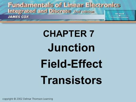 CHAPTER 7 Junction Field-Effect Transistors. OBJECTIVES Describe and Analyze: JFET theory JFETS vs. Bipolars JFET Characteristics JFET Biasing JFET Circuits.