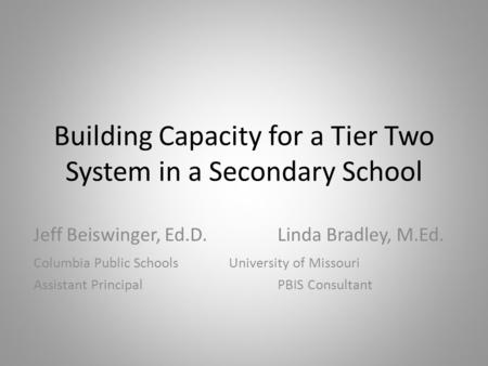 Building Capacity for a Tier Two System in a Secondary School Jeff Beiswinger, Ed.D.Linda Bradley, M.Ed. Columbia Public SchoolsUniversity of Missouri.