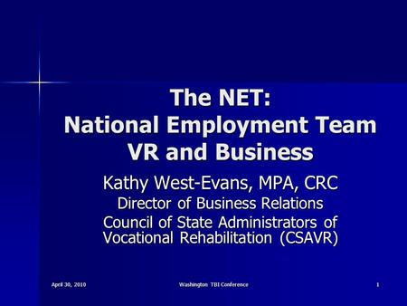 April 30, 2010Washington TBI Conference1 The NET: National Employment Team VR and Business Kathy West-Evans, MPA, CRC Director of Business Relations Council.