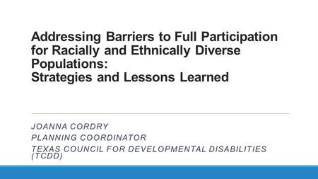 Addressing Barriers to Full Participation for Racially and Ethnically Diverse Populations: Strategies and Lessons Learned JOANNA CORDRY PLANNING COORDINATOR.