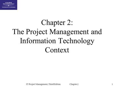 1IT Project Management, Third Edition Chapter 2 Chapter 2: The Project Management and Information Technology Context.