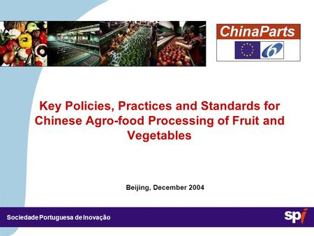 Sociedade Portuguesa de Inovação Beijing, December 2004 Key Policies, Practices and Standards for Chinese Agro-food Processing of Fruit and Vegetables.
