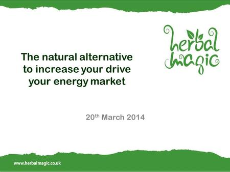 The natural alternative to increase your drive your energy market 20 th March 2014.