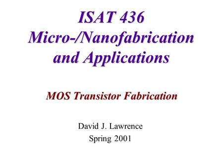 ISAT 436 Micro-/Nanofabrication and Applications MOS Transistor Fabrication David J. Lawrence Spring 2001.