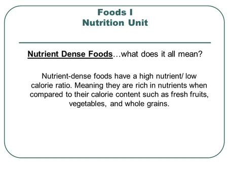 Foods I Nutrition Unit Nutrient Dense Foods…what does it all mean? Nutrient-dense foods have a high nutrient/ low calorie ratio. Meaning they are rich.