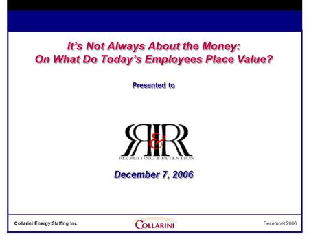 Collarini Energy Staffing Inc.December 2006 It's Not Always About the Money: On What Do Today's Employees Place Value? Presented to December 7, 2006.