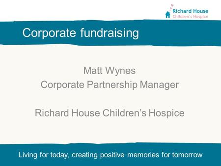 Living for today, creating positive memories for tomorrow Corporate fundraising Matt Wynes Corporate Partnership Manager Richard House Children's Hospice.