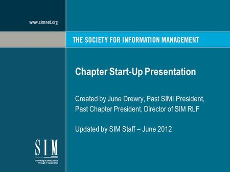 Chapter Start-Up Presentation Created by June Drewry, Past SIMI President, Past Chapter President, Director of SIM RLF Updated by SIM Staff – June 2012.