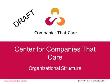 © Center for Companies That Care, 2004 Center for Companies That Care Organizational Structure DRAFT.