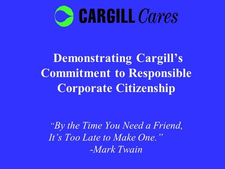 "Demonstrating Cargill's Commitment to Responsible Corporate Citizenship "" By the Time You Need a Friend, It's Too Late to Make One."" -Mark Twain."