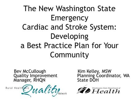 The New Washington State Emergency Cardiac and Stroke System: Developing a Best Practice Plan for Your Community Bev McCullough Quality Improvement Manager,