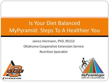 Janice Hermann, PhD, RD/LD Oklahoma Cooperative Extension Service Nutrition Specialist Is Your Diet Balanced MyPyramid: Steps To A Healthier You.