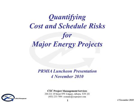 4 November 2010 CSC Excellence in Risk Management 1 Quantifying Cost and Schedule Risks for Major Energy Projects PRMIA Luncheon Presentation 4 November.