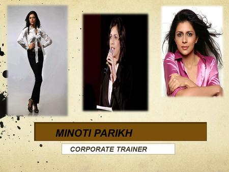 MINOTI PARIKH. About the Trainer- Academic excellence and public speaking have always been a forte for this Masters degree holder. And along with pursuing.