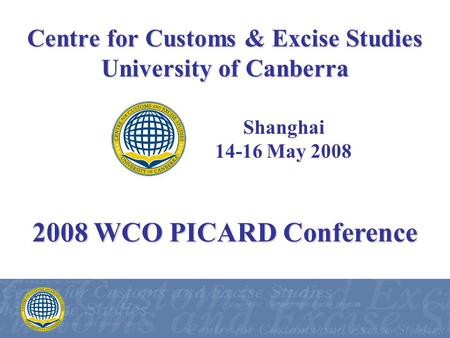Centre for Customs & Excise Studies University of Canberra Shanghai 14-16 May 2008 2008 WCO PICARD Conference.