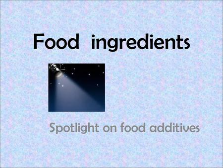 Food ingredients Spotlight on food additives. 2 Lists all of the ingredients for a food by weight, from the most to the least. Is a source of information.