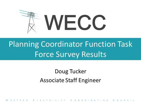 Planning Coordinator Function Task Force Survey Results Doug Tucker Associate Staff Engineer W ESTERN E LECTRICITY C OORDINATING C OUNCIL.