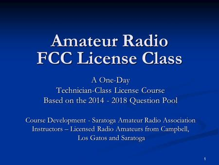 1 Amateur Radio FCC License <strong>Class</strong> A One-Day Technician-<strong>Class</strong> License Course Based on the 2014 - 2018 Question Pool Course Development - Saratoga Amateur.