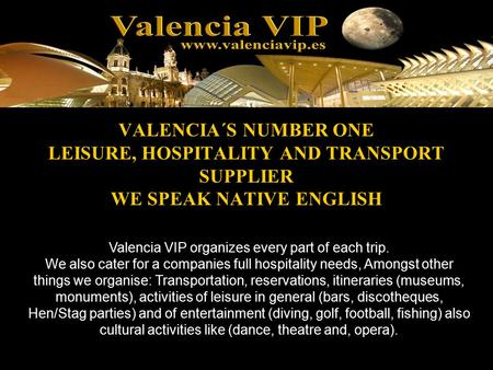 VALENCIA´S NUMBER ONE LEISURE, HOSPITALITY AND TRANSPORT SUPPLIER WE SPEAK NATIVE ENGLISH Valencia VIP organizes every part of each trip. We also cater.