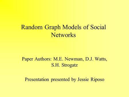 Random Graph Models of Social Networks Paper Authors: M.E. Newman, D.J. Watts, S.H. Strogatz Presentation presented by Jessie Riposo.