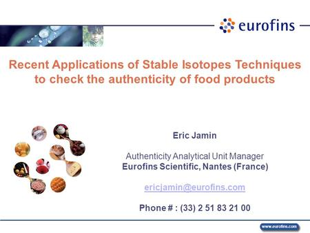 Www.eurofins.com 7 – 8 October 2008 Recent Applications of Stable Isotopes Techniques to check the authenticity of food products Eric Jamin Authenticity.