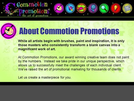 About Commotion Promotions While all artists begin with brushes, paint and inspiration, it is only those masters who consistently transform a blank canvas.