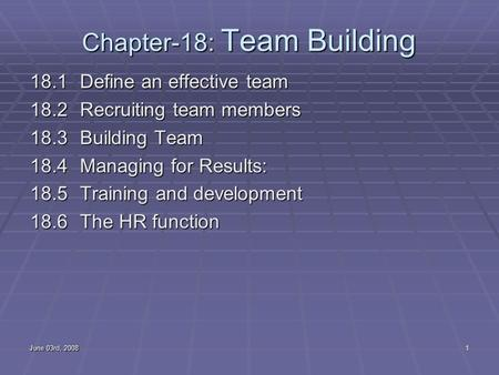June 03rd, 20081 Chapter-18: Team Building 18.1Define an effective team 18.2 Recruiting team members 18.3 Building Team 18.4 Managing for Results: 18.5.