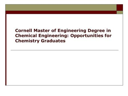 Cornell Master of Engineering Degree in Chemical Engineering: Opportunities for Chemistry Graduates.