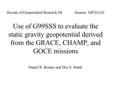 Use of G99SSS to evaluate the static gravity geopotential derived from the GRACE, CHAMP, and GOCE missions Daniel R. Roman and Dru A. Smith Session: GP52A-02Decade.