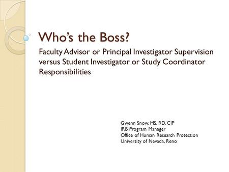 Who's the Boss? Faculty Advisor or Principal Investigator Supervision versus Student Investigator or Study Coordinator Responsibilities Gwenn Snow, MS,