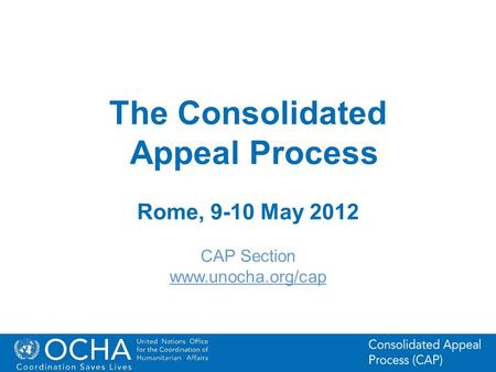 1Office for the Coordination of Humanitarian Affairs (OCHA) CAP (Consolidated Appeal Process) Section The Consolidated Appeal Process Rome, 9-10 May 2012.