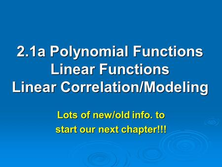 2.1a Polynomial Functions Linear Functions Linear Correlation/Modeling Lots of new/old info. to start our next chapter!!!