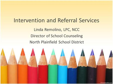 Intervention and Referral Services Linda Remolino, LPC, NCC Director of School Counseling North Plainfield School District.